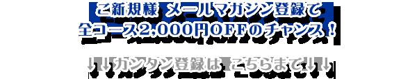 ご新規様メールマガジンご登録で全コース2,000円OFFのチャンス!!